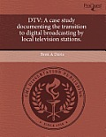 DTV: A Case Study Documenting The Transition To Digital Broadcasting By Local Television Stations. by Brett A. Davis