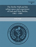 The Berlin Wall and the Urban Space and Experience of East and West Berlin, 1961--1989.