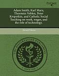 Adam Smith, Karl Marx, Thorstein Veblen, Peter Kropotkin, & Catholic Social Teaching On Work, Wages, &... by David P. Harris