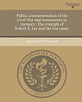 Public Commemoration of the Civil War and Monuments to Memory: The Triumph of Robert E. Lee and the Lost Cause.