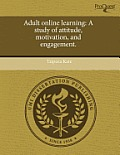 Adult Online Learning: A Study of Attitude, Motivation, and Engagement.