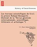 Les Travaux Scientifiques de S.A.I. Le Prince Roland Bonaparte. (Extrait de La Revue GE Ne Rale Internationale, Scientifique, Litte Raire Et Artistiq