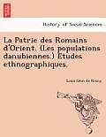 La Patrie Des Romains D'Orient. (Les Populations Danubiennes.) E Tudes Ethnographiques.