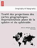 Traite Des Projections Des Cartes GE Ographiques. Repre Sentation Plane de La Sphe Re Et Du Sphe Roi de.