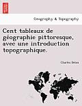 Cent Tableaux de GE Ographie Pittoresque, Avec Une Introduction Topographique.