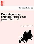 Paris Depuis Ses Origines Jusqu'a Nos Jours. Vol. 1-3