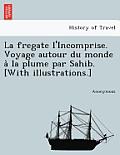 La Fregate L'Incomprise. Voyage Autour Du Monde a la Plume Par Sahib. [With Illustrations.]