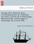 Voyage D'Un Touriste Dans L'Arrondissement de Cha Tillon-Sur-Seine Extrait de La Statistique Monumentale, Pittoresque Et Historique de La Cote-D'Or.