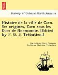 Histoire de La Ville de Caen. Ses Origines, Caen Sous Les Ducs de Normandie. [Edited by F. G. S. Tre Butien.]