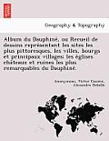 Album Du Dauphine, Ou Recueil de Dessins Repre Sentant Les Sites Les Plus Pittoresques, Les Villes, Bourgs Et Principaux Villages; Les E Glises Cha Te