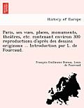Paris, Ses Vues, Places, Monuments, Thea Tres, Etc. Contenant Environ 300 Reproductions D'Apre S Des Dessins Originaux ... Introduction Par L. de Four