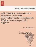 Ade . Histoire Civile-Histoire Religieuse. Avec Une Description Architectonique de L'e Glise, Accompagne E de Figures.