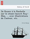 de Rouen a la Rochelle Sur Le Steam-Launch Ruy-Blas, ... Avec Illustrations de L'Auteur, Etc.