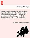 La Lorraine: Antiquite S, Chroniques, Le Gendes, Histoire Des Faits Et Des Personnages Ce Le Bres ... de Cette Province. ... Par Le