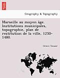 Marseille Au Moyen a GE. Institutions Municipales, Topographie, Plan de Restitution de La Ville, 1250-1480.