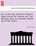 La Vie de Nos Ance Tres D'Apre S Leurs Livres de Raison; Ou, Les Ni Mois Dans La Seconde Moitie Du Xviie Sie Cle.