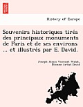 Souvenirs Historiques Tire S Des Principaux Monuments de Paris Et de Ses Environs ... Et Illustre S Par E. David.