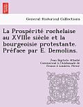 La Prospe Rite Rochelaise Au Xviiie Sie Cle Et La Bourgeoisie Protestante. Pre Face Par E. Demolins.
