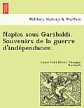 Naples Sous Garibaldi. Souvenirs de La Guerre D'Inde Pendance.