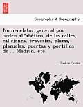 Nomenclator General Por Orden Alfabe Tico, de Las Calles, Callejones, Travesias, Plazas, Plazuelas, Puertas y Portillos de ... Madrid, Etc.