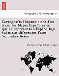 Cartografia Hispano-Cientifica, O Seo Los Mapas Espan Oles En Que Se Representa a Espan a Bajo Todas Sus Diferentes Fases. Segunda Edicion.
