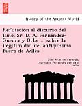 Refutacio N Al Discurso del Ilmo. Sr. D. A. Ferna Ndez-Guerra y Orbe ... Sobre La Ilegitimidad del Antiqui Simo Fuero de Avile S.