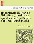 Importancia Militar de Gibraltar y Medios de Que Dispone España Para Anularla. [With Maps.]