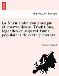 La Normandie Romanesque Et Merveilleuse. Traditions, Le Gendes Et Superstitions Populaires de Cette Province