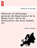 E Le Ments de Statistique GE Ne Rale Du de Partement de La Haute-Loire. Suivis Du Dictionnaire Des Lieux Habite S, Etc