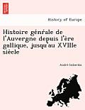 Histoire GE NR Ale de L'Auvergne Depuis L'e Re Gallique, Jusqu'au Xviiie Sie Cle