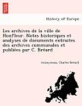 Les Archives de La Ville de Honfleur. Notes Historiques Et Analyses de Documents Extraites Des Archives Communales Et Publie Es Par C. Bre Ard