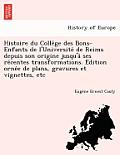Histoire Du Colle GE Des Bons-Enfants de L'Universite de Reims Depuis Son Origine Jusqu'a Ses Re Centes Transformations. E Dition Orne E de Plans, Gra