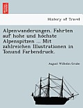 Alpenwanderungen. Fahrten Auf Hohe Und Ho Chste Alpenspitzen ... Mit Zahlreichen Illustrationen in Tonund Farbendruck.