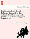 Deu Tschland Seit Hundert Jahren. Geschichte Der Gebiets-Eintheilung Und Politischen Verfassung Des Vaterlandes.