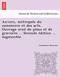 Anvers, Me Tropole Du Commerce Et Des Arts. Ouvrage Orne de Plans Et de Gravures ... Seconde E Dition ... Augmente E.