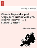 Ziemia Kujawska Pod Wzgle Dem Historycznym, Jeograficznym ... I Statystycznym.