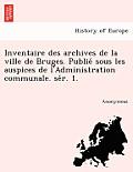 Inventaire Des Archives de La Ville de Bruges. Publie Sous Les Auspices de L'Administration Communale. Se R. 1.
