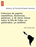 Coleccion de Papeles Cientificos, Historicos, Politicos, y de Otros Ramos Sobre La Isla de Cuba, YA Publicados, YA Ine Ditos.