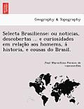 Selecta Brasiliense: Ou Noticias, Descobertas ... E Curiosidades Em Relac A O Aos Homems, a Historia, E Cousas Do Brasil.
