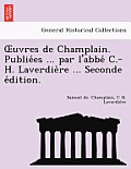 Uvres de Champlain. Publie Es ... Par L'Abbe C.-H. Laverdie Re ... Seconde E Dition.