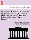 Le Monde, Histoire de Tous Les Peuples Depuis Les Temps Les Plus Recules Jusqu'a Nos Jours. Edition Illustree. Tome Premier