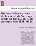 Historia Cri Tica y Social de La Ciudad de Santiago Desde Su Fundacion Hasta Nuestros Dias (1541-1868).