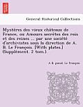 Myste Res Des Vieux Cha Teaux de France, Ou Amours Secre Tes Des Rois Et Des Reines ... Par Une Socie Te D'Archivistes Sous La Direction de A. B. Le F
