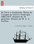 de Paris a Guate Mala. Notes de Voyages Au Centre-AME Rique 1866-1875. Illustre de 35 Planches. Dessins de M. E. A. Guillon