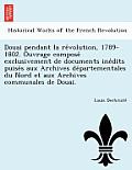 Douai Pendant La Re Volution, 1789-1802. Ouvrage Compose Exclusivement de Documents Ine Dits Puise S Aux Archives de Partementales Du Nord Et Aux Arch