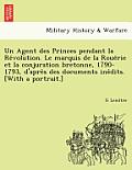 Un Agent Des Princes Pendant La Re Volution. Le Marquis de La Roue Rie Et La Conjuration Bretonne, 1790-1793, D'Apre S Des Documents Ine Dits. [With a