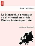 La Monarchie Franc Aise Au Dix-Huitie Me Sie Cle. E Tudes Historiques, Etc.