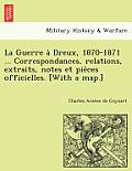 La Guerre a Dreux, 1870-1871 ... Correspondances, Relations, Extraits, Notes Et Pie Ces Officielles. [With a Map.]
