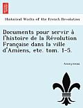 Documents Pour Servir A L'Histoire de La Re Volution Franc Aise Dans La Ville D'Amiens, Etc. Tom. 1-5.
