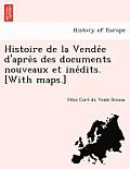 Histoire de La Vende E D'Apre S Des Documents Nouveaux Et Ine Dits. [With Maps.]